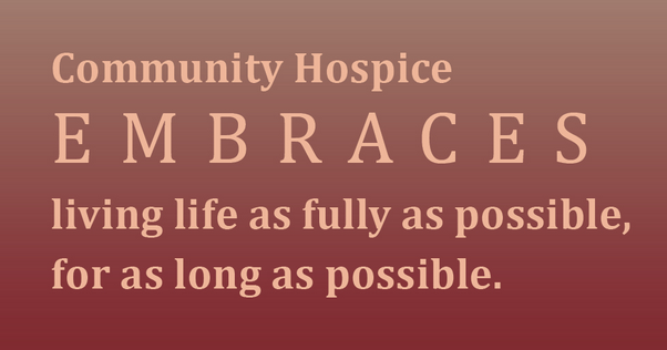Community Hospice Embraces living life as fully as possible, for as long as possible.
